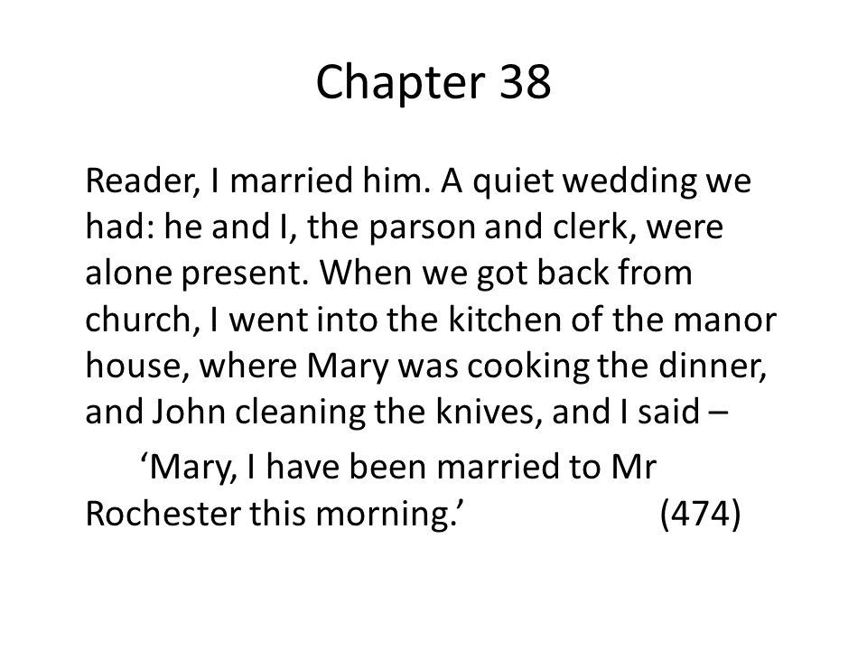 Chapter 38 Reader, I married him. A quiet wedding we had: he and I, the parson and clerk, were alone present. When we got back from church, I went int