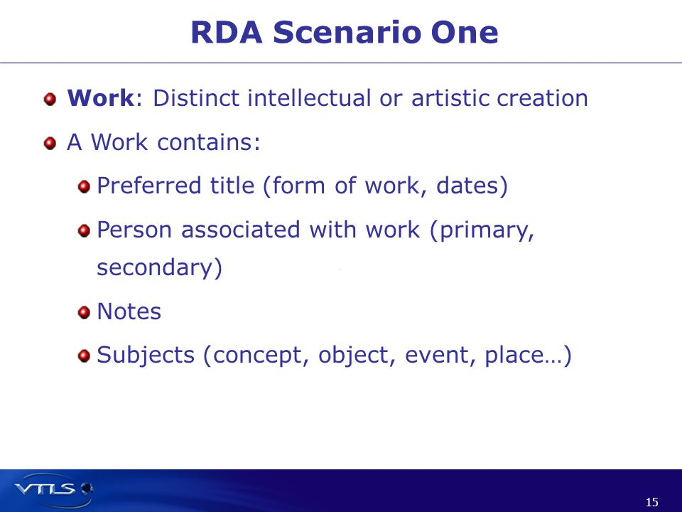 15 RDA Scenario One Work: Distinct intellectual or artistic creation A Work contains: Preferred title (form of work, dates) Person associated with work (primary, secondary) Notes Subjects (concept, object, event, place…)
