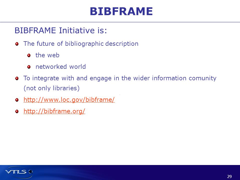 29 BIBFRAME BIBFRAME Initiative is: The future of bibliographic description the web networked world To integrate with and engage in the wider information comunity (not only libraries) http://www.loc.gov/bibframe/ http://bibframe.org/