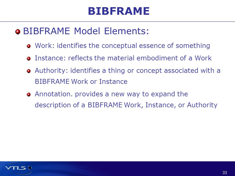 33 BIBFRAME BIBFRAME Model Elements: Work: identifies the conceptual essence of something Instance: reflects the material embodiment of a Work Authority: identifies a thing or concept associated with a BIBFRAME Work or Instance Annotation.