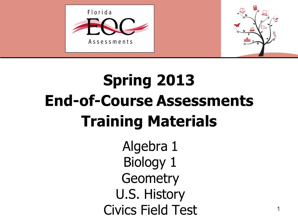 Spring 2013 End-of-Course Assessments Training Materials Algebra 1 Biology 1 Geometry U.S.