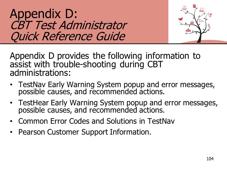 Appendix D: CBT Test Administrator Quick Reference Guide Appendix D provides the following information to assist with trouble-shooting during CBT administrations: TestNav Early Warning System popup and error messages, possible causes, and recommended actions.
