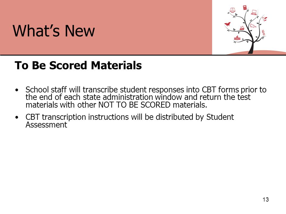 What's New To Be Scored Materials School staff will transcribe student responses into CBT forms prior to the end of each state administration window and return the test materials with other NOT TO BE SCORED materials.