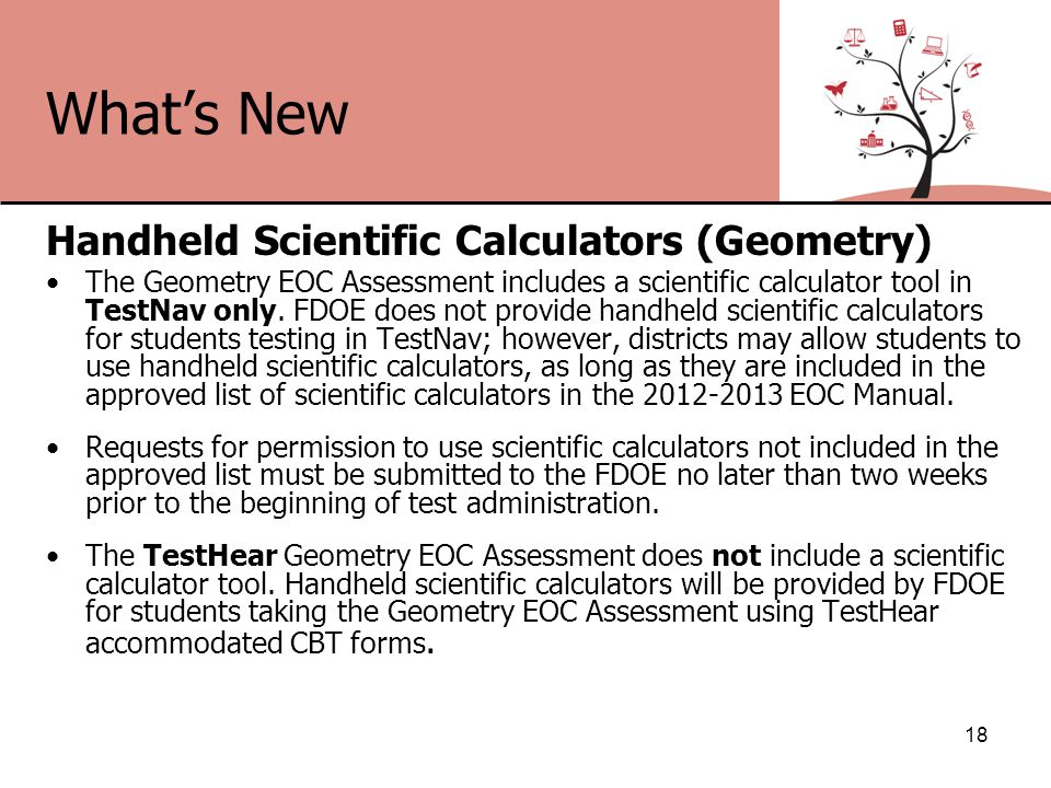 What's New Handheld Scientific Calculators (Geometry) The Geometry EOC Assessment includes a scientific calculator tool in TestNav only.