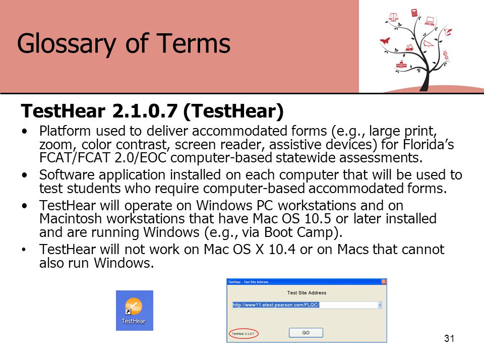 Glossary of Terms TestHear 2.1.0.7 (TestHear) Platform used to deliver accommodated forms (e.g., large print, zoom, color contrast, screen reader, assistive devices) for Florida's FCAT/FCAT 2.0/EOC computer-based statewide assessments.