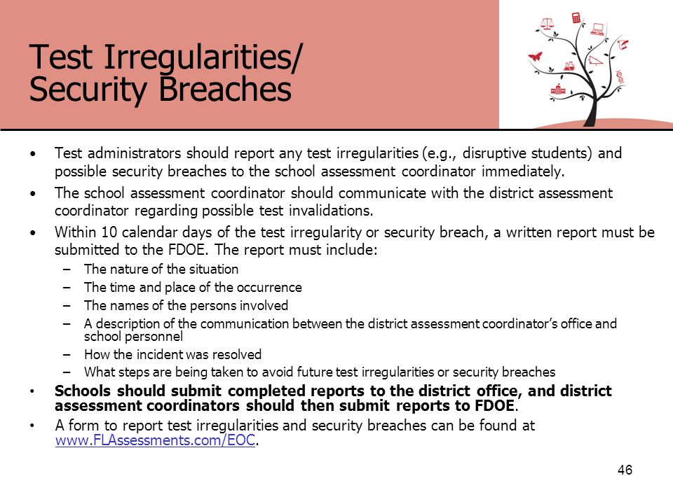 Test Irregularities/ Security Breaches Test administrators should report any test irregularities (e.g., disruptive students) and possible security breaches to the school assessment coordinator immediately.