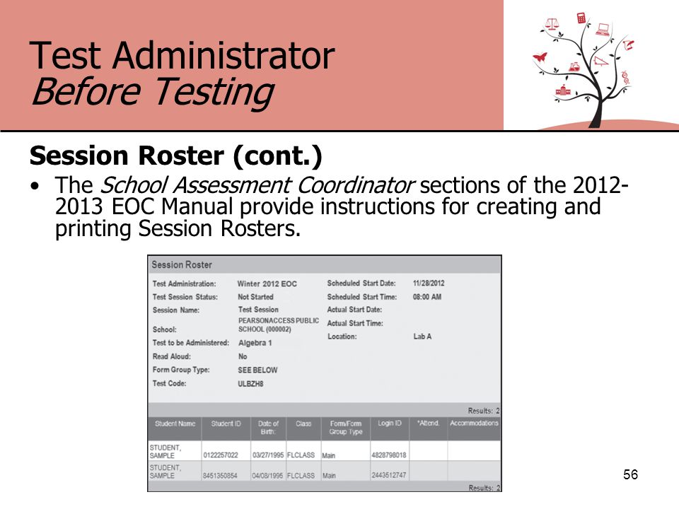 Test Administrator Before Testing Session Roster (cont.) The School Assessment Coordinator sections of the 2012- 2013 EOC Manual provide instructions for creating and printing Session Rosters.