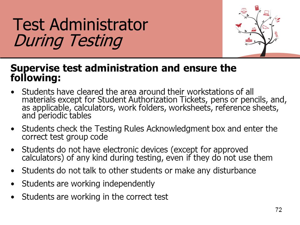 Test Administrator During Testing Supervise test administration and ensure the following: Students have cleared the area around their workstations of all materials except for Student Authorization Tickets, pens or pencils, and, as applicable, calculators, work folders, worksheets, reference sheets, and periodic tables Students check the Testing Rules Acknowledgment box and enter the correct test group code Students do not have electronic devices (except for approved calculators) of any kind during testing, even if they do not use them Students do not talk to other students or make any disturbance Students are working independently Students are working in the correct test 72