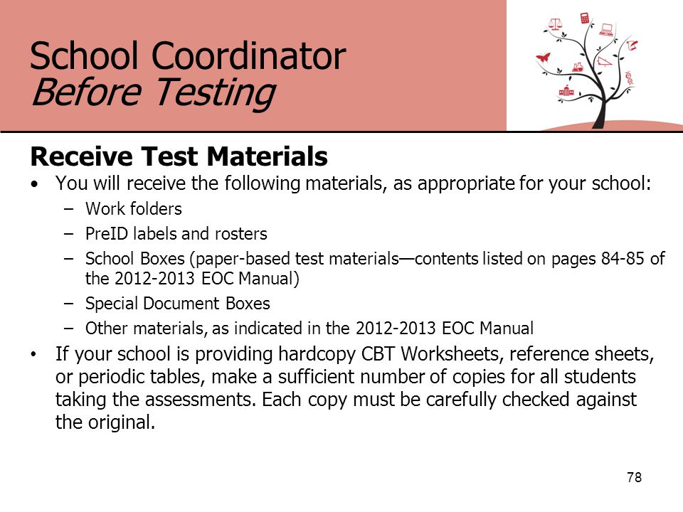 School Coordinator Before Testing Receive Test Materials You will receive the following materials, as appropriate for your school: –Work folders –PreID labels and rosters –School Boxes (paper-based test materials—contents listed on pages 84-85 of the 2012-2013 EOC Manual) –Special Document Boxes –Other materials, as indicated in the 2012-2013 EOC Manual If your school is providing hardcopy CBT Worksheets, reference sheets, or periodic tables, make a sufficient number of copies for all students taking the assessments.