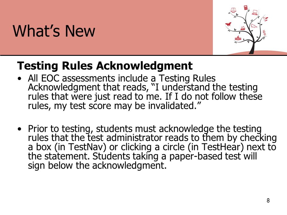 What's New Testing Rules Acknowledgment All EOC assessments include a Testing Rules Acknowledgment that reads, I understand the testing rules that were just read to me.