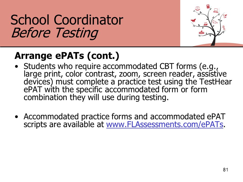 School Coordinator Before Testing Arrange ePATs (cont.) Students who require accommodated CBT forms (e.g., large print, color contrast, zoom, screen reader, assistive devices) must complete a practice test using the TestHear ePAT with the specific accommodated form or form combination they will use during testing.