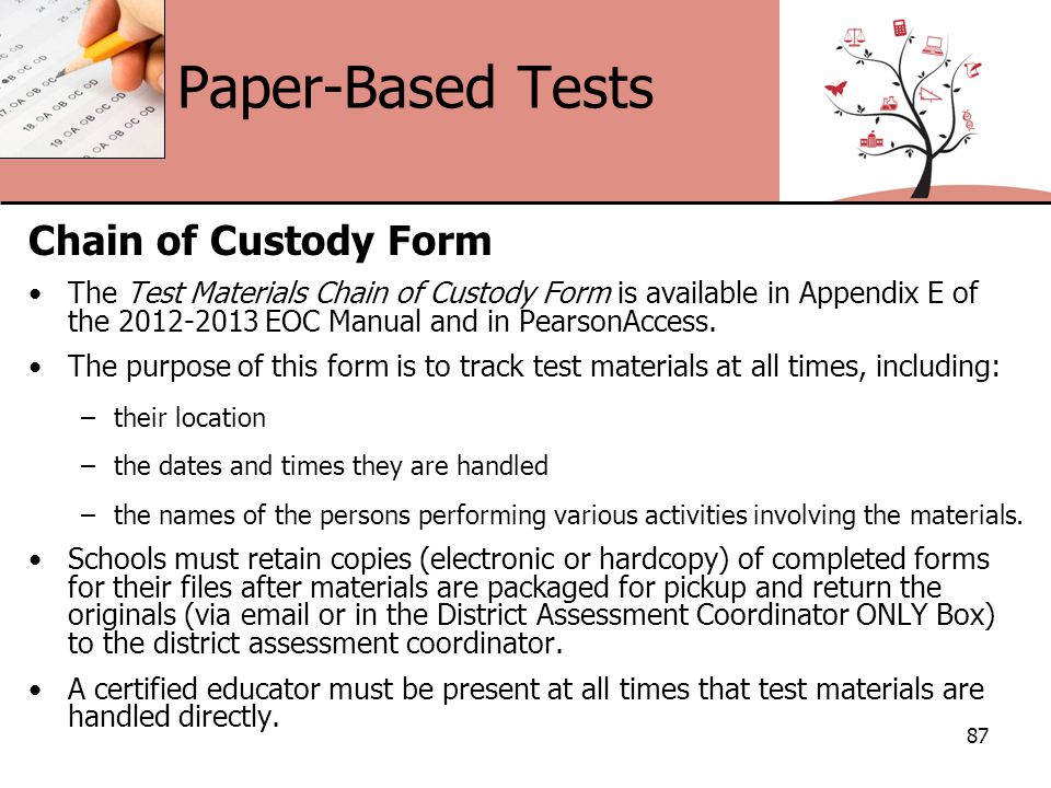 Paper-Based Tests Chain of Custody Form The Test Materials Chain of Custody Form is available in Appendix E of the 2012-2013 EOC Manual and in PearsonAccess.