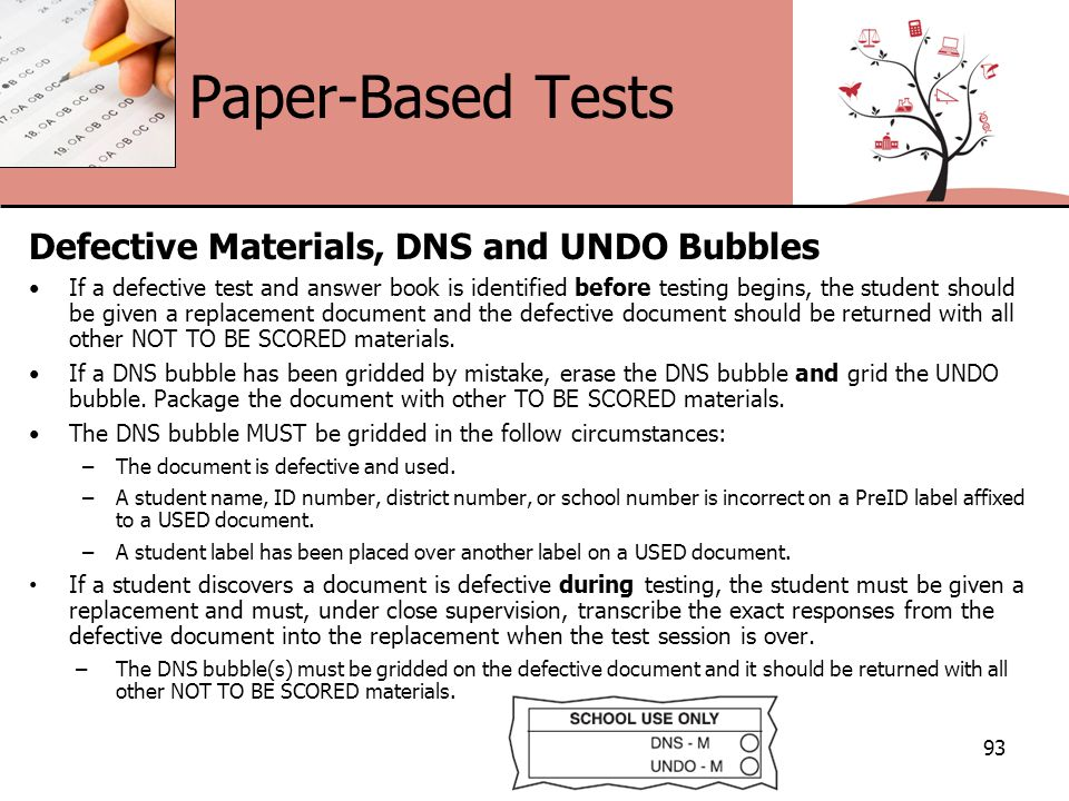 Paper-Based Tests Defective Materials, DNS and UNDO Bubbles If a defective test and answer book is identified before testing begins, the student should be given a replacement document and the defective document should be returned with all other NOT TO BE SCORED materials.