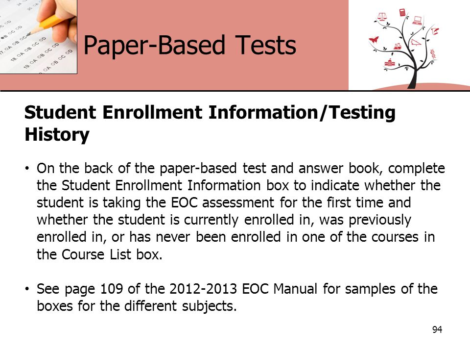 Paper-Based Tests 94 Student Enrollment Information/Testing History On the back of the paper-based test and answer book, complete the Student Enrollment Information box to indicate whether the student is taking the EOC assessment for the first time and whether the student is currently enrolled in, was previously enrolled in, or has never been enrolled in one of the courses in the Course List box.