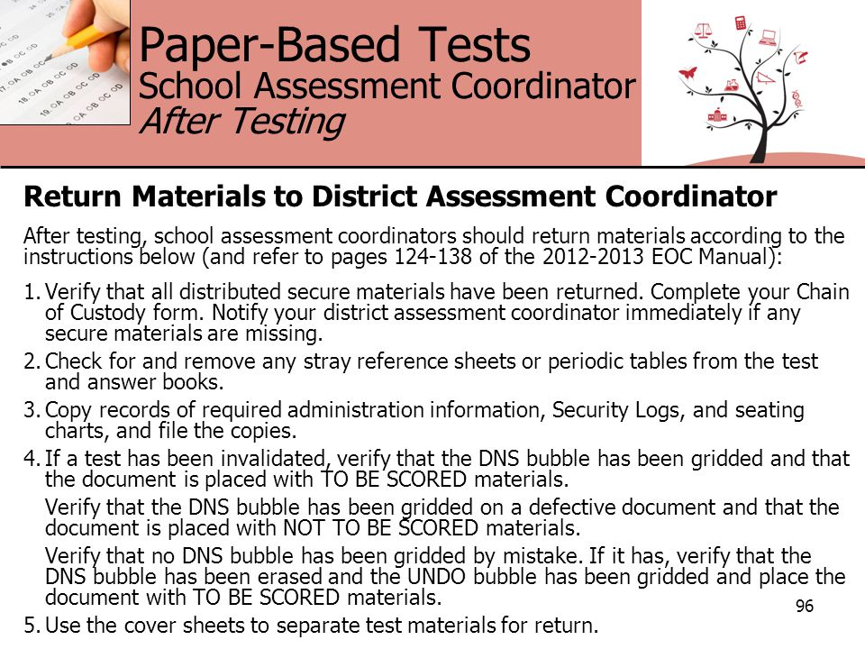 Paper-Based Tests School Assessment Coordinator After Testing Return Materials to District Assessment Coordinator After testing, school assessment coordinators should return materials according to the instructions below (and refer to pages 124-138 of the 2012-2013 EOC Manual): 1.Verify that all distributed secure materials have been returned.