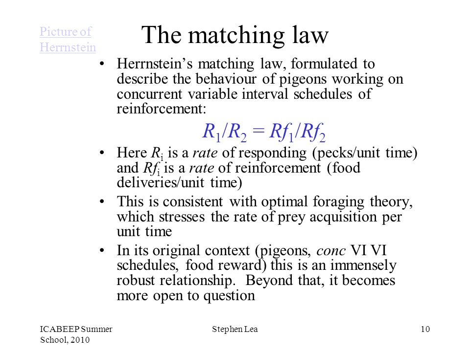 ICABEEP Summer School, 2010 Stephen Lea10 The matching law Herrnstein's matching law, formulated to describe the behaviour of pigeons working on concurrent variable interval schedules of reinforcement: R 1 /R 2 = Rf 1 /Rf 2 Here R i is a rate of responding (pecks/unit time) and Rf i is a rate of reinforcement (food deliveries/unit time) This is consistent with optimal foraging theory, which stresses the rate of prey acquisition per unit time In its original context (pigeons, conc VI VI schedules, food reward) this is an immensely robust relationship.