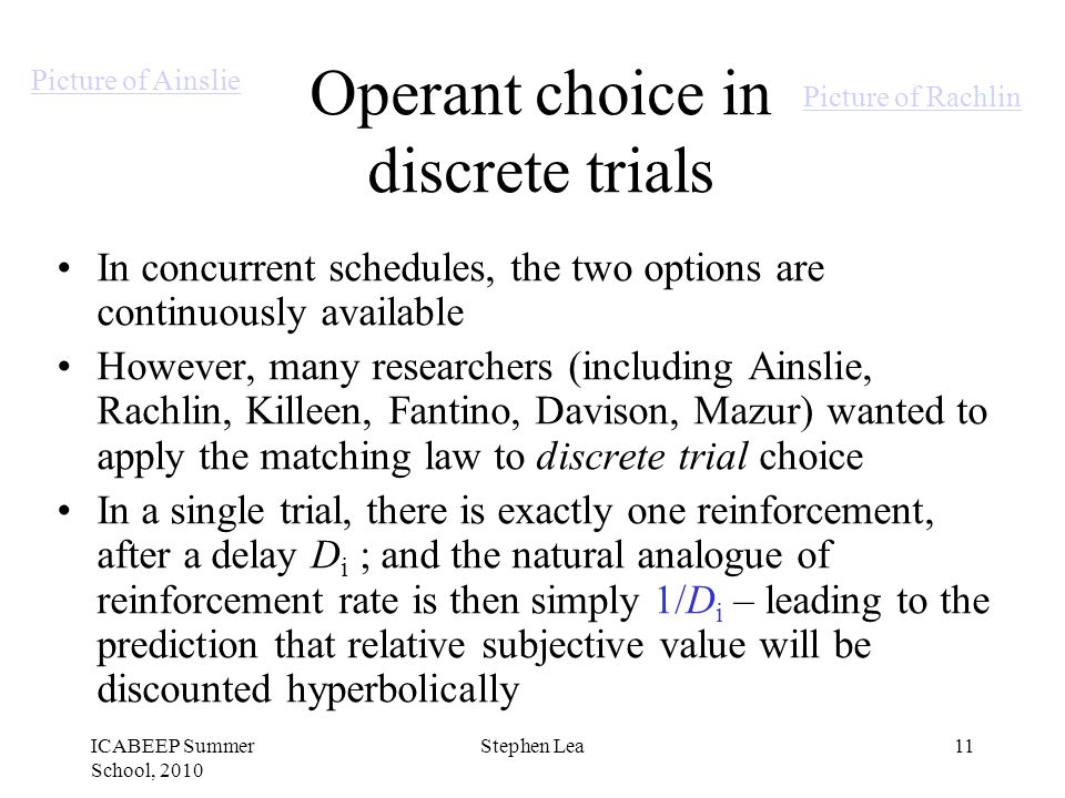ICABEEP Summer School, 2010 Stephen Lea11 Operant choice in discrete trials In concurrent schedules, the two options are continuously available However, many researchers (including Ainslie, Rachlin, Killeen, Fantino, Davison, Mazur) wanted to apply the matching law to discrete trial choice In a single trial, there is exactly one reinforcement, after a delay D i ; and the natural analogue of reinforcement rate is then simply 1/D i – leading to the prediction that relative subjective value will be discounted hyperbolically Picture of Ainslie Picture of Rachlin