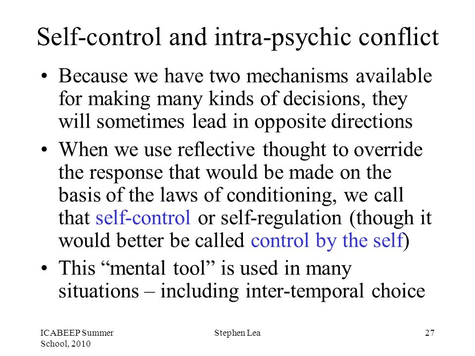 ICABEEP Summer School, 2010 Stephen Lea27 Self-control and intra-psychic conflict Because we have two mechanisms available for making many kinds of decisions, they will sometimes lead in opposite directions When we use reflective thought to override the response that would be made on the basis of the laws of conditioning, we call that self-control or self-regulation (though it would better be called control by the self) This mental tool is used in many situations – including inter-temporal choice