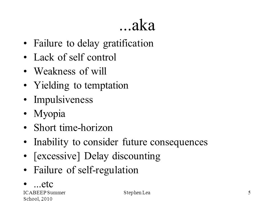ICABEEP Summer School, 2010 Stephen Lea5...aka Failure to delay gratification Lack of self control Weakness of will Yielding to temptation Impulsiveness Myopia Short time-horizon Inability to consider future consequences [excessive] Delay discounting Failure of self-regulation...etc