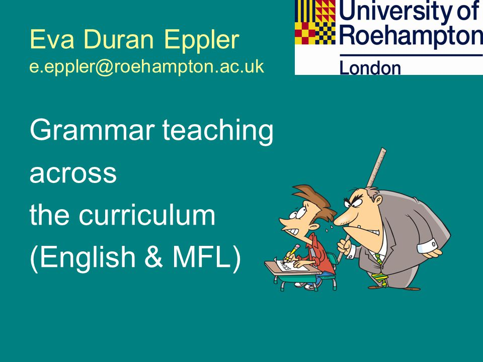 Eva Duran Eppler e.eppler@roehampton.ac.uk Grammar teaching across the curriculum (English & MFL)