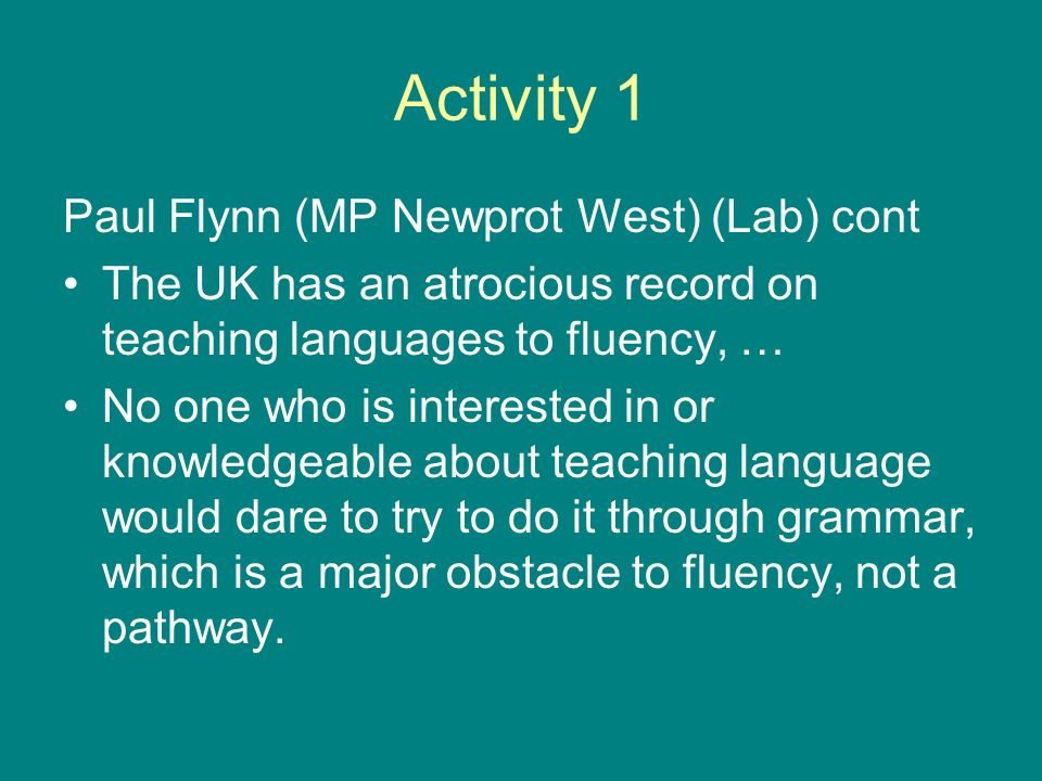 Activity 1 Paul Flynn (MP Newprot West) (Lab) cont The UK has an atrocious record on teaching languages to fluency, … No one who is interested in or knowledgeable about teaching language would dare to try to do it through grammar, which is a major obstacle to fluency, not a pathway.