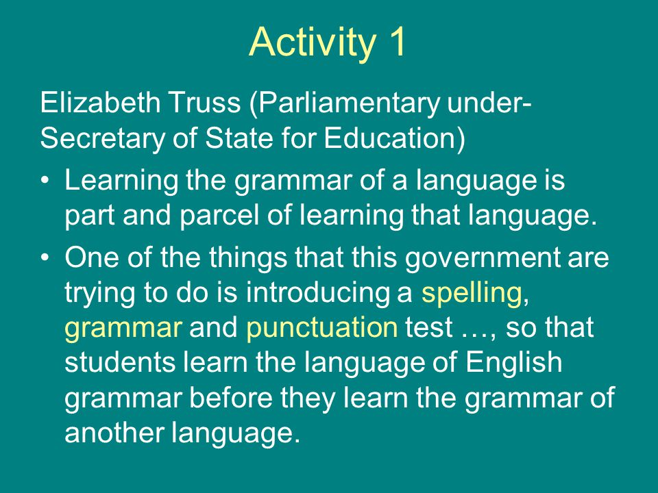 Activity 1 Elizabeth Truss (Parliamentary under- Secretary of State for Education) Learning the grammar of a language is part and parcel of learning t