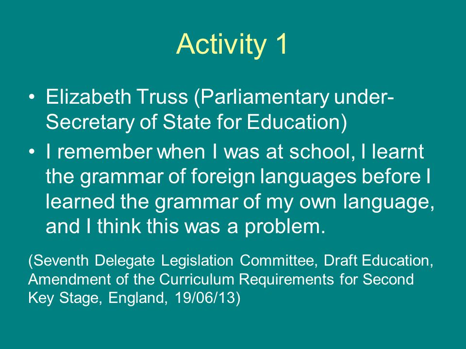 Activity 1 Elizabeth Truss (Parliamentary under- Secretary of State for Education) I remember when I was at school, I learnt the grammar of foreign languages before I learned the grammar of my own language, and I think this was a problem.