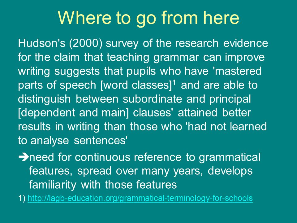 Where to go from here Hudson s (2000) survey of the research evidence for the claim that teaching grammar can improve writing suggests that pupils who have mastered parts of speech [word classes] 1 and are able to distinguish between subordinate and principal [dependent and main] clauses attained better results in writing than those who had not learned to analyse sentences  need for continuous reference to grammatical features, spread over many years, develops familiarity with those features 1) http://lagb-education.org/grammatical-terminology-for-schoolshttp://lagb-education.org/grammatical-terminology-for-schools