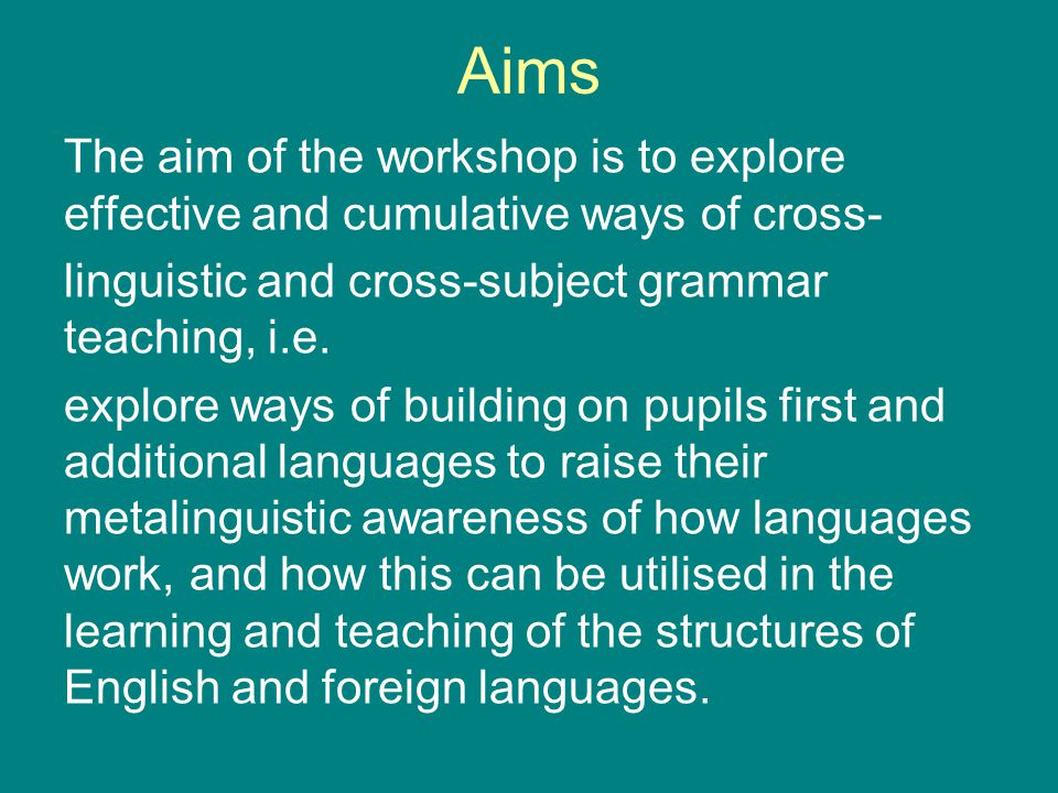 Aims The aim of the workshop is to explore effective and cumulative ways of cross- linguistic and cross-subject grammar teaching, i.e.