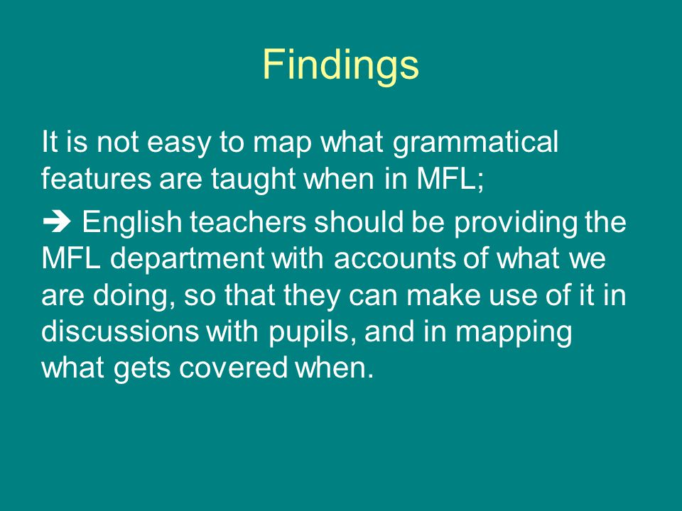 Findings It is not easy to map what grammatical features are taught when in MFL;  English teachers should be providing the MFL department with accounts of what we are doing, so that they can make use of it in discussions with pupils, and in mapping what gets covered when.