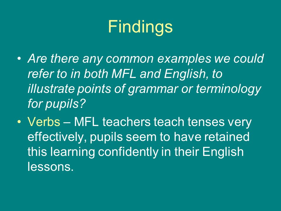 Findings Are there any common examples we could refer to in both MFL and English, to illustrate points of grammar or terminology for pupils.