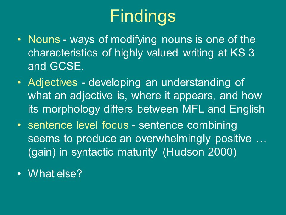 Findings Nouns - ways of modifying nouns is one of the characteristics of highly valued writing at KS 3 and GCSE. Adjectives - developing an understan