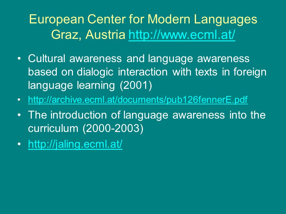 European Center for Modern Languages Graz, Austria http://www.ecml.at/http://www.ecml.at/ Cultural awareness and language awareness based on dialogic interaction with texts in foreign language learning (2001) http://archive.ecml.at/documents/pub126fennerE.pdf The introduction of language awareness into the curriculum (2000-2003) http://jaling.ecml.at/