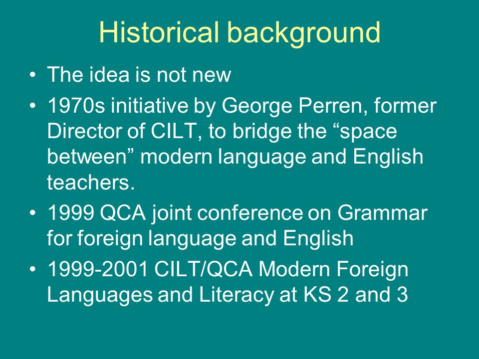 Historical background The idea is not new 1970s initiative by George Perren, former Director of CILT, to bridge the space between modern language and English teachers.