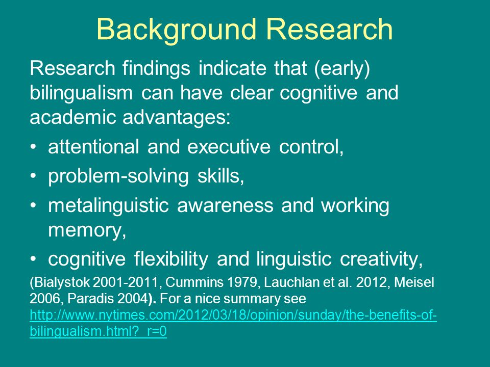 Background Research Research findings indicate that (early) bilingualism can have clear cognitive and academic advantages: attentional and executive control, problem-solving skills, metalinguistic awareness and working memory, cognitive flexibility and linguistic creativity, (Bialystok 2001-2011, Cummins 1979, Lauchlan et al.