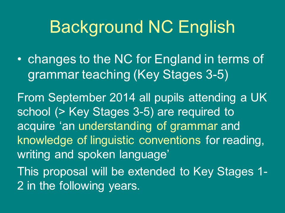 Background NC English changes to the NC for England in terms of grammar teaching (Key Stages 3-5) From September 2014 all pupils attending a UK school (> Key Stages 3-5) are required to acquire 'an understanding of grammar and knowledge of linguistic conventions for reading, writing and spoken language' This proposal will be extended to Key Stages 1- 2 in the following years.
