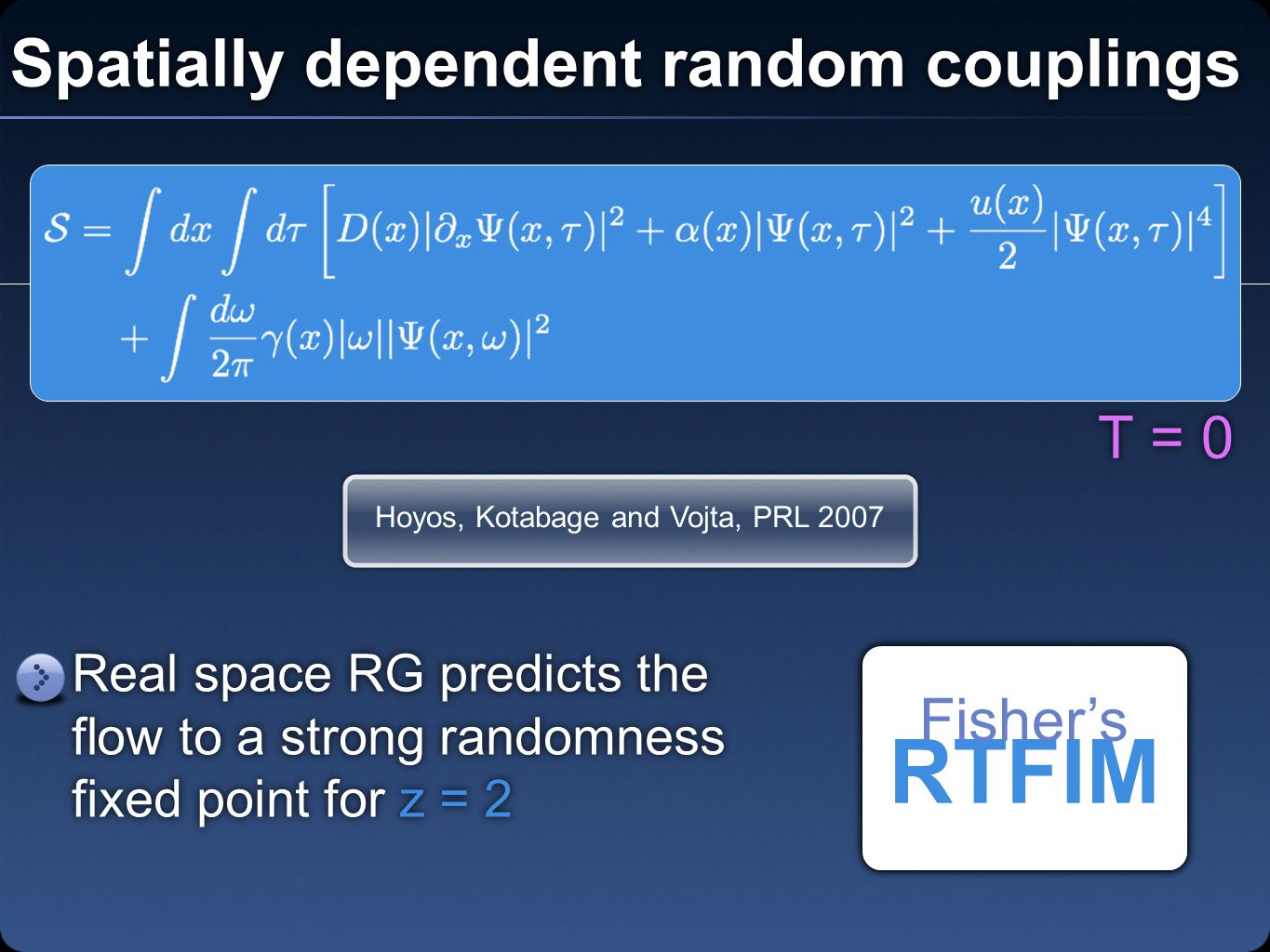 Spatially dependent random couplings Hoyos, Kotabage and Vojta, PRL 2007 Real space RG predicts the flow to a strong randomness fixed point for z = 2 RTFIM Fisher's T = 0