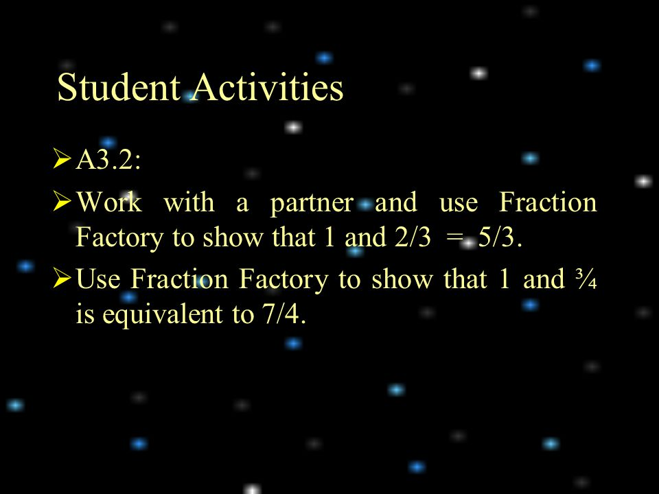 Student Activities  A3.2:  Work with a partner and use Fraction Factory to show that 1 and 2/3 = 5/3.
