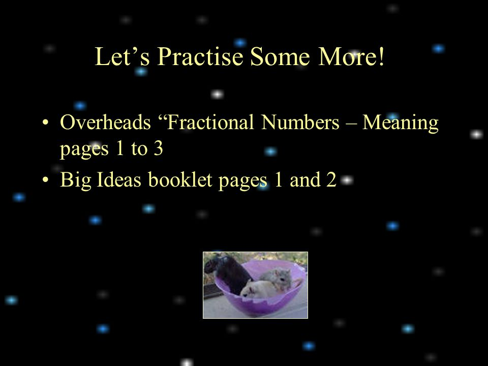 Overheads Fractional Numbers – Meaning pages 1 to 3 Big Ideas booklet pages 1 and 2 Let's Practise Some More!