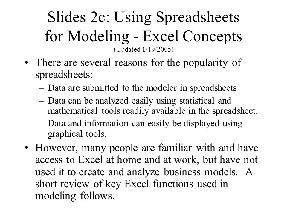 Slides 2c: Using Spreadsheets for Modeling - Excel Concepts (Updated 1/19/2005) There are several reasons for the popularity of spreadsheets: –Data are submitted to the modeler in spreadsheets –Data can be analyzed easily using statistical and mathematical tools readily available in the spreadsheet.