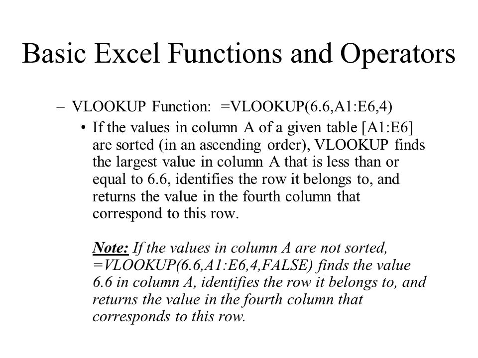 –VLOOKUP Function: =VLOOKUP(6.6,A1:E6,4) If the values in column A of a given table [A1:E6] are sorted (in an ascending order), VLOOKUP finds the largest value in column A that is less than or equal to 6.6, identifies the row it belongs to, and returns the value in the fourth column that correspond to this row.