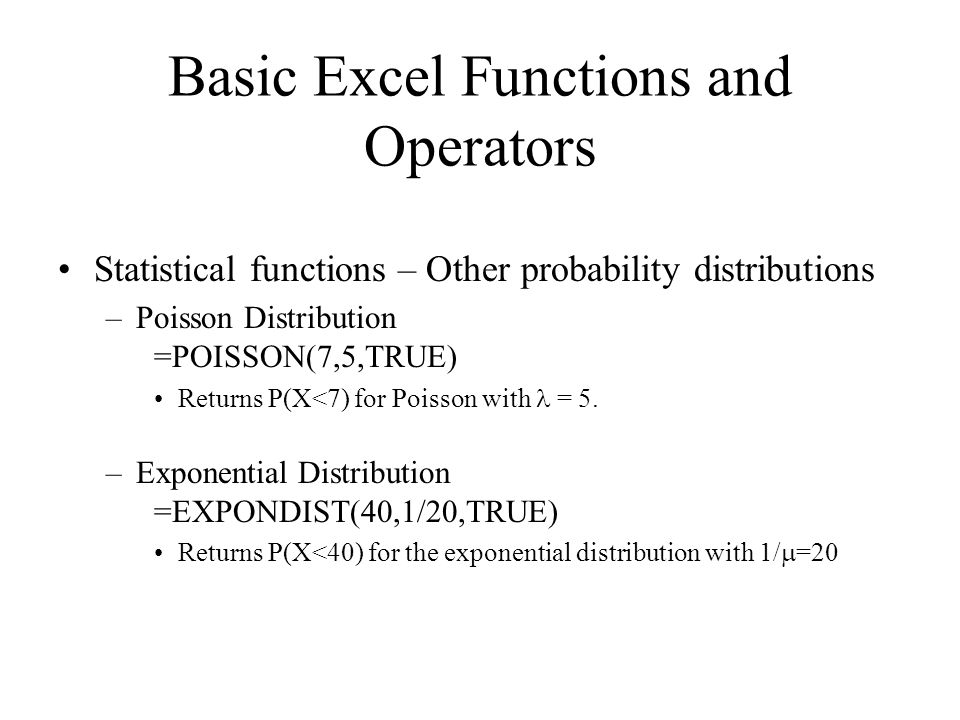 Statistical functions – Other probability distributions –Poisson Distribution =POISSON(7,5,TRUE) Returns P(X<7) for Poisson with = 5.