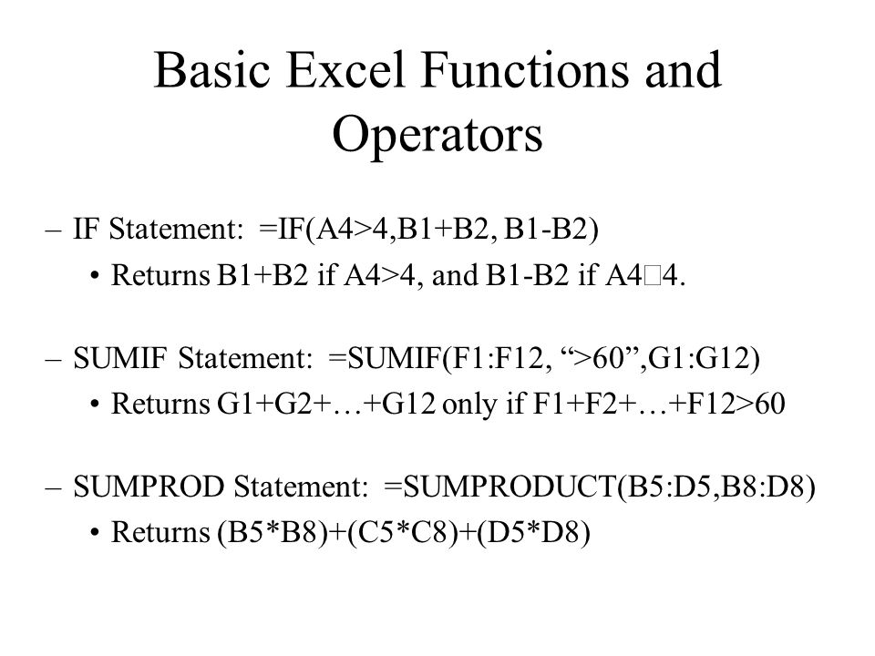 –IF Statement: =IF(A4>4,B1+B2, B1-B2) Returns B1+B2 if A4>4, and B1-B2 if A4  –SUMIF Statement: =SUMIF(F1:F12, >60 ,G1:G12) Returns G1+G2+…+G12 only if F1+F2+…+F12>60 –SUMPROD Statement: =SUMPRODUCT(B5:D5,B8:D8) Returns (B5*B8)+(C5*C8)+(D5*D8) Basic Excel Functions and Operators