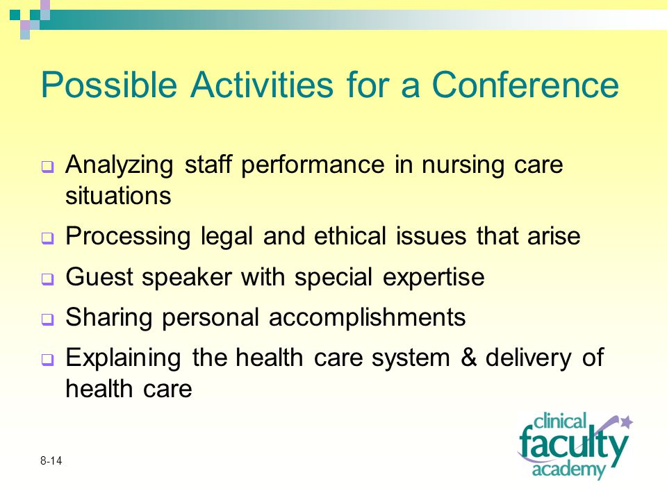 8-14 Possible Activities for a Conference  Analyzing staff performance in nursing care situations  Processing legal and ethical issues that arise  Guest speaker with special expertise  Sharing personal accomplishments  Explaining the health care system & delivery of health care