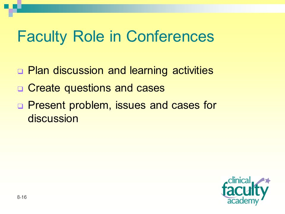 8-16 Faculty Role in Conferences  Plan discussion and learning activities  Create questions and cases  Present problem, issues and cases for discussion