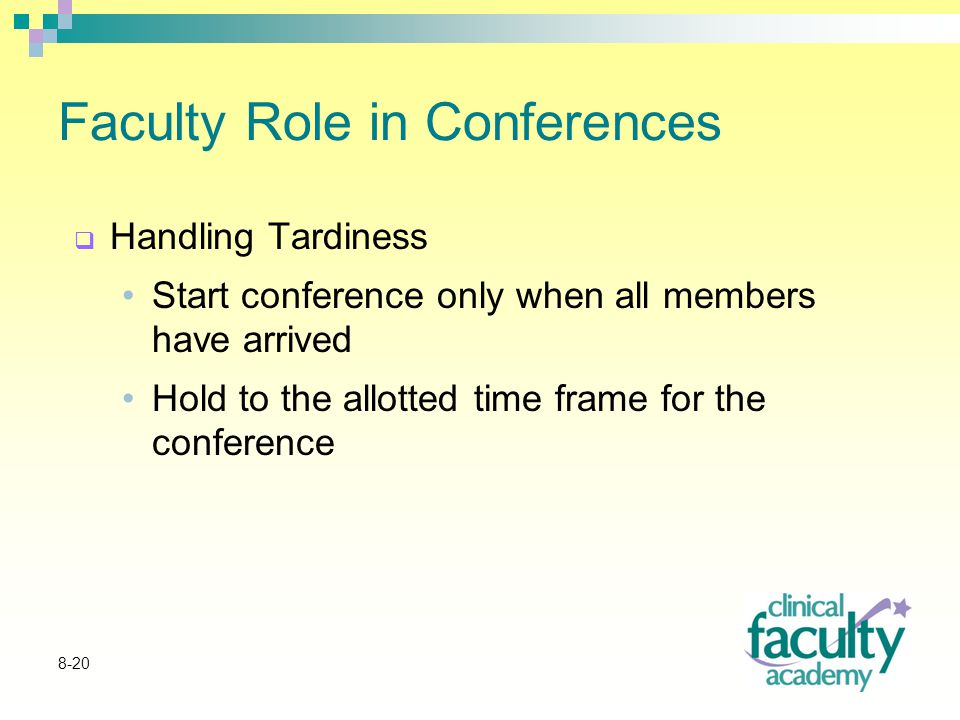 8-20 Faculty Role in Conferences  Handling Tardiness Start conference only when all members have arrived Hold to the allotted time frame for the conference
