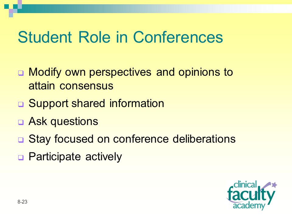8-23 Student Role in Conferences  Modify own perspectives and opinions to attain consensus  Support shared information  Ask questions  Stay focused on conference deliberations  Participate actively