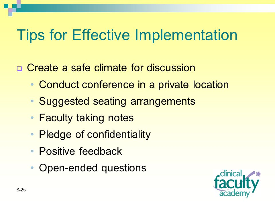 8-25 Tips for Effective Implementation  Create a safe climate for discussion Conduct conference in a private location Suggested seating arrangements Faculty taking notes Pledge of confidentiality Positive feedback Open-ended questions