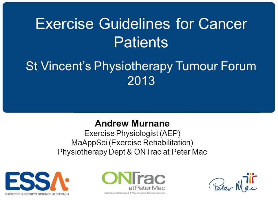 Click to edit Master subtitle style Exercise Guidelines for Cancer Patients St Vincent's Physiotherapy Tumour Forum 2013 Andrew Murnane Exercise Physiologist (AEP) MaAppSci (Exercise Rehabilitation) Physiotherapy Dept & ONTrac at Peter Mac