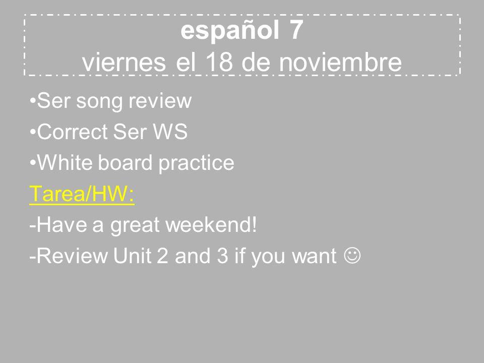 español 7 viernes el 18 de noviembre Ser song review Correct Ser WS White board practice Tarea/HW: -Have a great weekend.